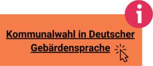 Ein Button zum Anklicken auf dem steht: Kommunalwahl in Deutscher Gebärdensprache