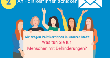 Es steht geschrieben: 1. Postkarte ausdrucken 2. An Politiker*innen schicken. Es ist ein Bild von Frauen zu sehen. Es steht geschrieben: Wir fragen Politiker*innen in unserer Stadt: Was tun Sie für Menschen mit Behinderungen?