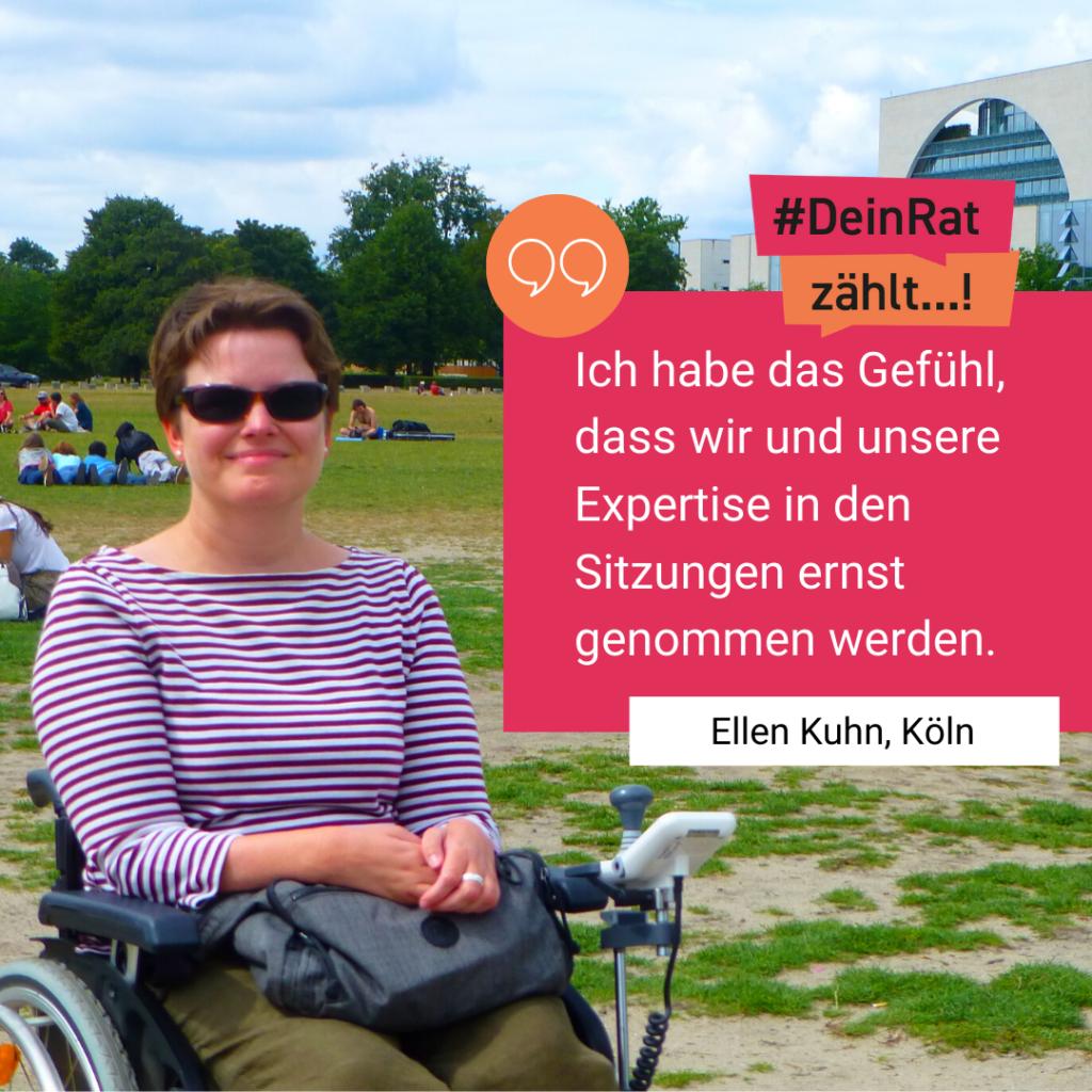 Ellen Kuhn sitzt in ihrem Rollstuhl und blickt direkt in die Kamera. Sie trägt eine Sonnenbrille und lächelt. Auf dem Bild befindet sich ein rotes Kästchen mit einem Zitat von ihr: Ich habe das Gefühl, dass wir und unsere Expertise in den Sitzungen ernst genommen werden.