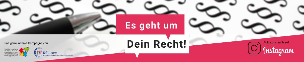 """Zwei Sprechblasen in denen steht: Es geht um Dein Recht, links unten steht: Eine Kampagne von, darunter die Logos des Projektes """"Politische Partizipation Passgenau!"""" und der Kompetenzzentren Selbstbestimmt Leben NRW, rechts unten steht: Folge uns auch auf instagram."""