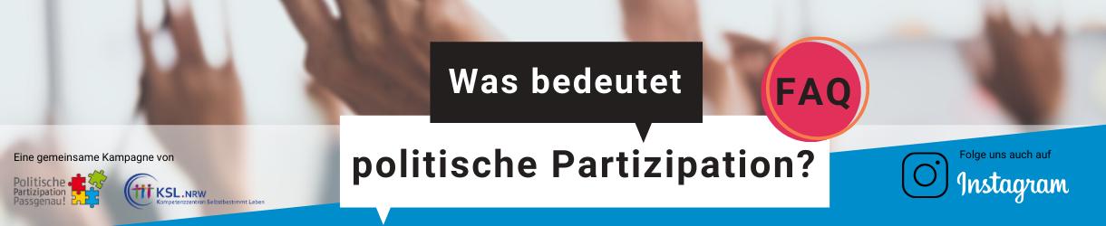 """Ein verschwommenes Bild mit gehobenen Händen, in der Mitte zwei Sprechblasen in denen steht: Was bedeutet politische Partizipation? FAQ. links steht: """"Eine Kampagne von"""", darunter die Logos des Projektes """"Politische Partizipation Passgenau!"""" und der Kompetenzzentren Selbstbestimmt Leben NRW. Recht steht: Folg uns auch auf Instagram."""